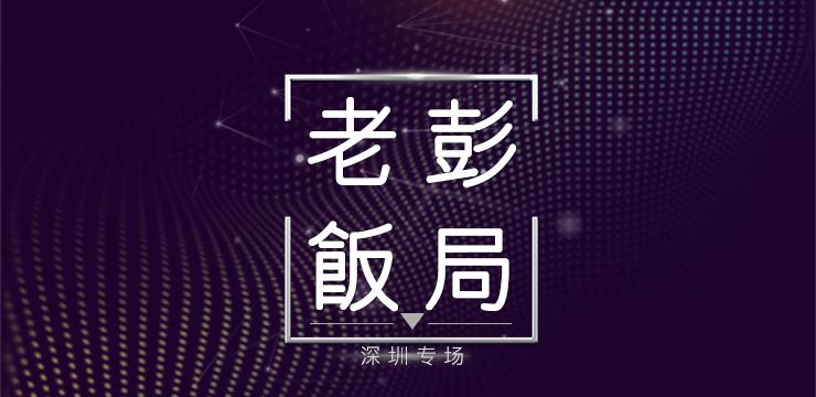老彭饭局—致敬改革开放40周年:深圳专场