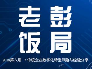 老彭饭局-2018第八期 · 传统企业数字化转型风险与经验分享