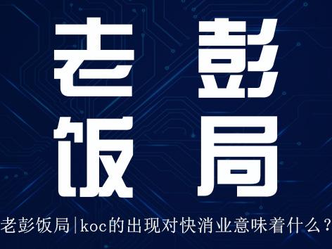 8月28日老彭饭局邀约 | koc的出现对快消业意味着什么?
